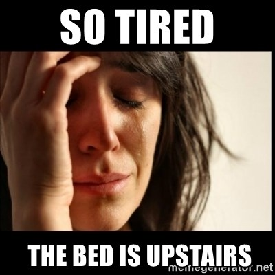 First World Problems - so tired  the bed is upstairs