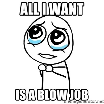 pleaseguy  - ALL I WANT IS A BLOW JOB