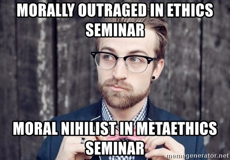 Scumbag Analytic Philosopher - MORALLY OUTRAGED IN ETHICS SEMINAR MORAL NIHILIST IN METAETHICS SEMINAR