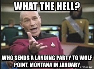 Picard Wtf - What the hell? Who sends a landing party to wolf point, Montana in january