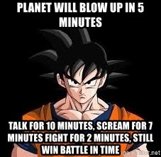 goku - Planet will blow up in 5 minutes talk for 10 minutes, scream for 7 minutes fight for 2 minutes, still win battle in time