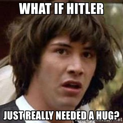 Conspiracy Keanu - What if hitler just really needed a hug?
