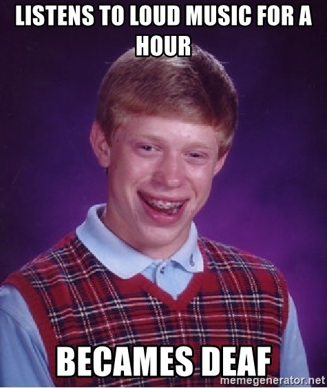 Bad Luck Brian - listens to loud music for a hour becames deaf