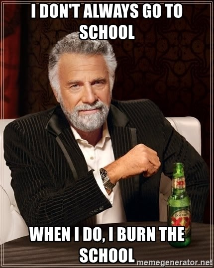 The Most Interesting Man In The World - i don't always go to school when i do, i burn the school