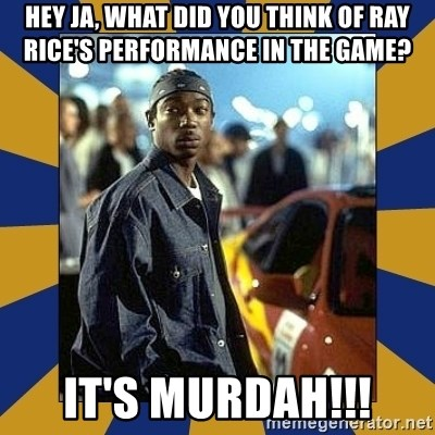 JaRule - Hey Ja, what DID YOU THINK OF RAY RICE'S PERFORMANCE IN THE GAME? IT'S MURDAH!!!