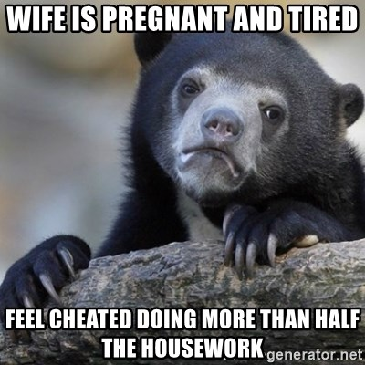 Confession Bear - Wife is pregnant and tired Feel cheated doing more than half the housework