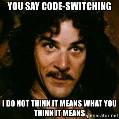 You keep using that word, I don't think it means what you think it means - You say code-Switching I do not think it means what you think it means