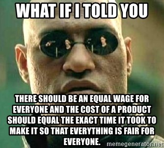What if I told you / Matrix Morpheus - what if i told you  there should be an equal wage for everyone and the cost of a product should equal the exact time it took to make it so that everything is fair for everyone.