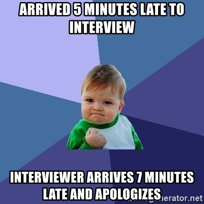 Success Kid - Arrived 5 minutes late to interview Interviewer arrives 7 minutes late and apologizes
