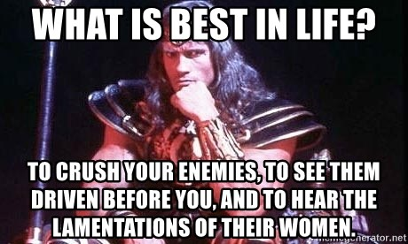 Conan the Barbarian - What is best in life? To crush your enemies, to see them driven before you, and to hear the lamentations of their women.