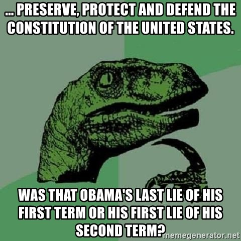 Philosoraptor - ... preserve, protect and defend the constitution of the United states. Was that Obama's last lie of his first term or his first lie of his second term?