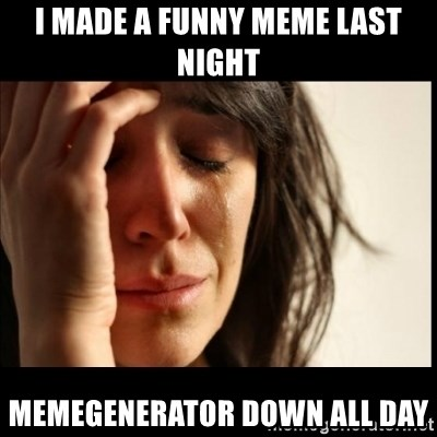 First World Problems - i made a funny meme last night memegenerator down all day