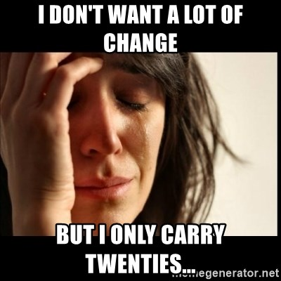 First World Problems - I don't want a lot of change But I only Carry twenties...