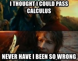 Never Have I Been So Wrong - I thought i could pass calculus Never Have I Been So Wrong