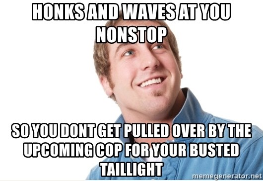 Misunderstood D-Bag - honks and waves at you nonstop so you dont get pulled over by the upcoming cop for your busted taillight