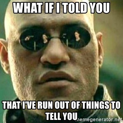 What If I Told You - what if i told you that I've run out of things to tell you