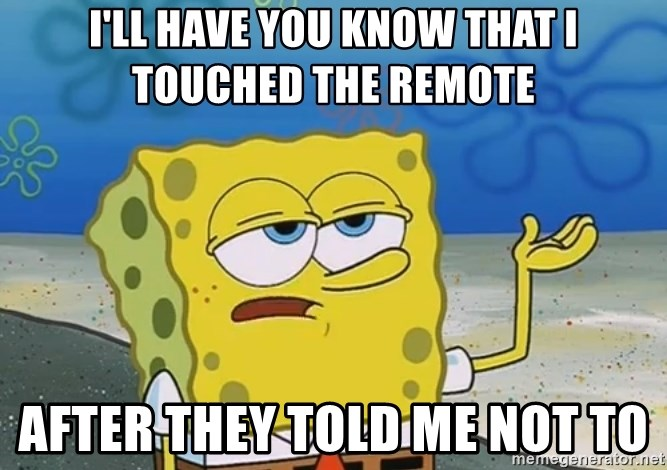 I'll have you know Spongebob - I'll have you know that i touched the remote after they told me not to