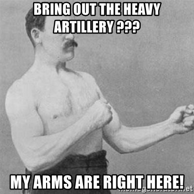 overly manlyman - bring out the heavy ARTILLERY ??? my arms are right here!