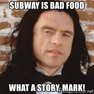 Disgusted Tommy Wiseau - subway is bad food what a story, mark!