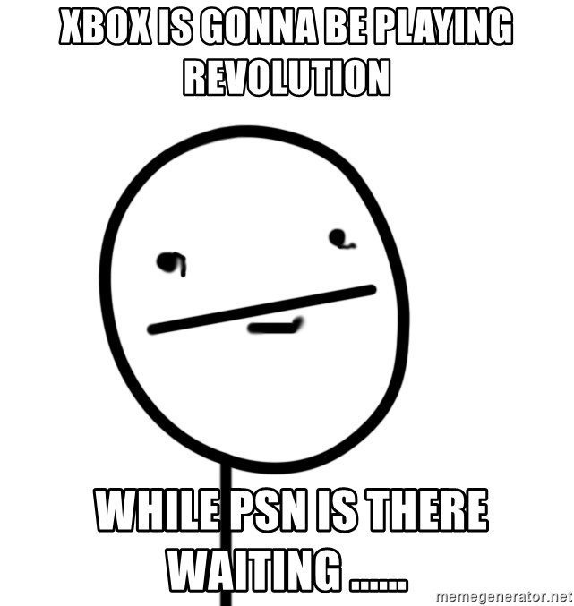 poker f - Xbox is gonna be playing revolution  while psn is there waiting ......