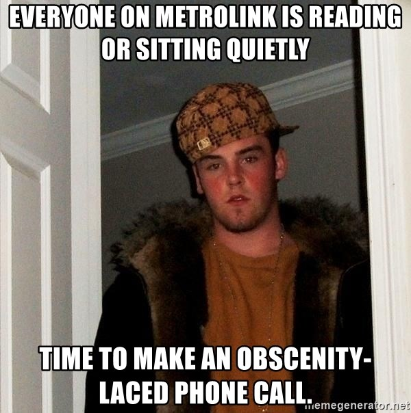 Scumbag Steve - Everyone on Metrolink is reading or sitting quietly Time to make an obscenity-laced phone call.