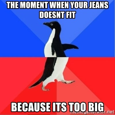 Socially Awkward to Awesome Penguin - the moment when your jeans doesnt fit because its too big