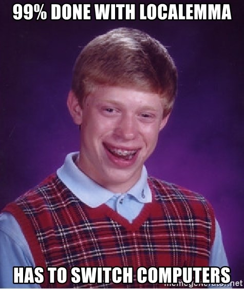Bad Luck Brian - 99% done with localemma has to switch computers