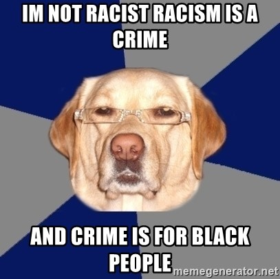 Racist Dog - IM NOT RACIST RACISM IS A CRIME AND CRIME IS FOR BLACK PEOPLE