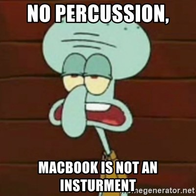 no patrick mayonnaise is not an instrument - No Percussion,  Macbook is not an insturment