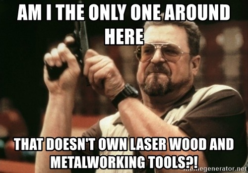 Walter Sobchak with gun - Am i the only one around here that doesn't own laser wood and metalworking tools?!