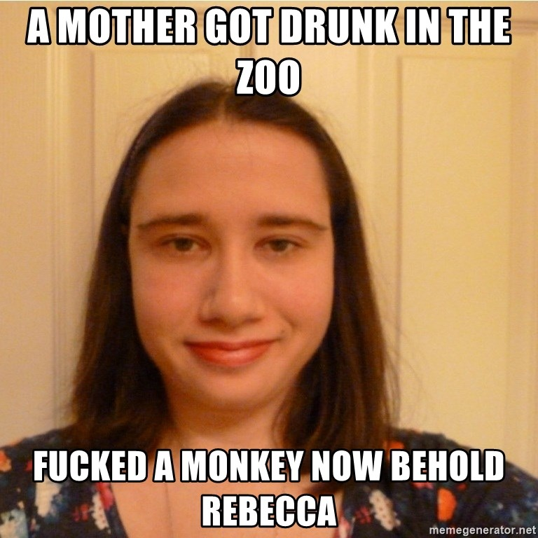 Scary b*tch. - A MOTHER GOT DRUNK IN THE ZOO FUCKED A MONKEY NOW BEHOLD REBECCA