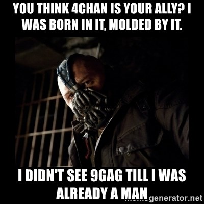 Bane Meme - you think 4chan is your ally? i was born in it, molded by it. i didn't see 9gag till i was already a man