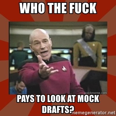 Annoyed Picard - WHO THE FUCK PAYS TO LOOK AT MOCK DRAFTS?