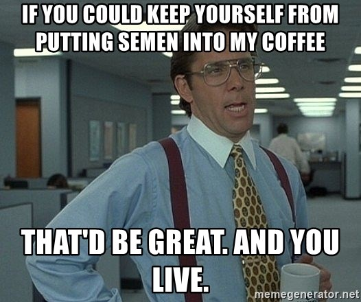 Office Space That Would Be Great - if you could keep yourself from putting semen into my coffee that'd be great. and you live.
