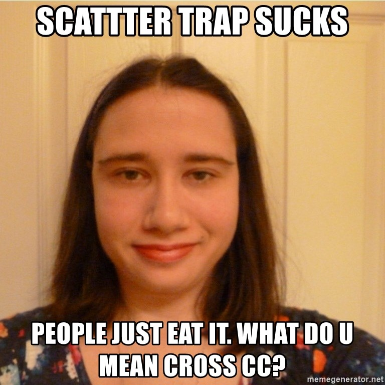 Scary b*tch. - scattter trap sucks people just eat it. what do u mean cross cc?