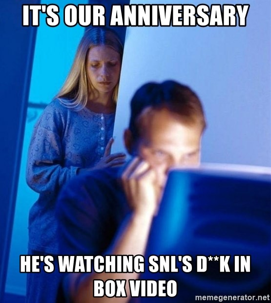 Redditors Wife - it's our anniversary he's watching snl's d**K in box video