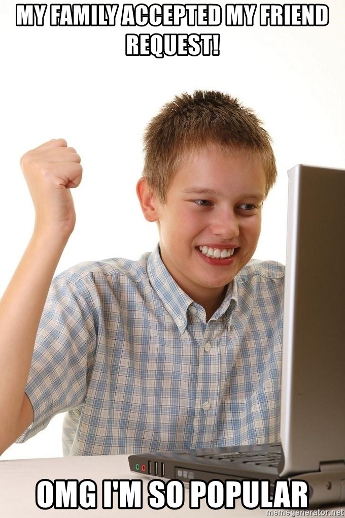 First Day on the internet kid - MY FAMILY ACCEPTED MY FRIEND REQUEST! OMG I'M SO POPULAR