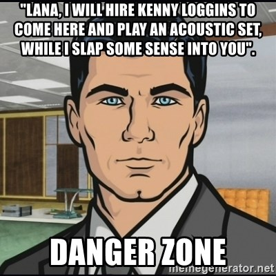 "Archer - ""Lana, I will hire Kenny Loggins to come here and play an acoustic set, while I slap some sense into you"". DanGER ZONE"
