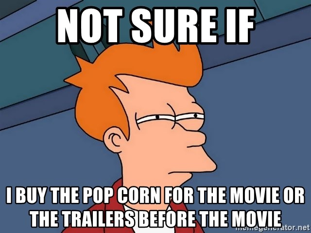 Futurama Fry - not sure if i buy the pop corn for the movie or the trailers before the movie