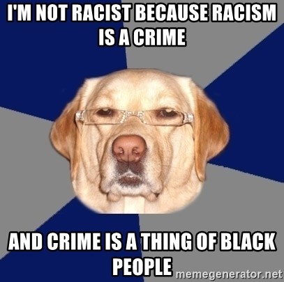 Racist Dog - i'm not racist because racism is a crime and crime is a thing of black people