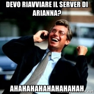 HaHa! Business! Guy! - DEVO RIAVVIARE IL SERVER DI ARIANNA? AHAHAHAHAHAHAHAHAH
