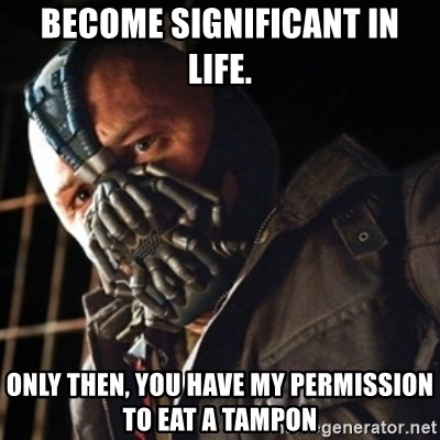 Only then you have my permission to die - Become significant in life. Only then, you have my permission to eat a tampon