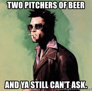 Tyler Durden - two pitchers of beer and ya still can't ask.