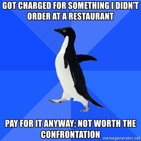 Socially Awkward Penguin - Got charged for something I didn't order at a restaurant Pay for it anyway; not worth the confrontation