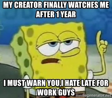 Tough Spongebob - My creator finally watches me after 1 year I must warn you,I hate late for work guys