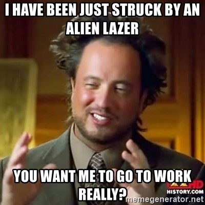 ancient alien guy - I HAVE BEEN JUST STRUCK BY AN ALIEN LAZER  YOU WANT ME TO GO TO WORK REALLY?