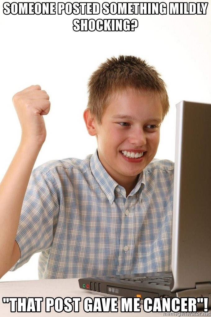 """First Day on the internet kid - someone posted something mildly shocking? """"that post gave me cancer""""!"""