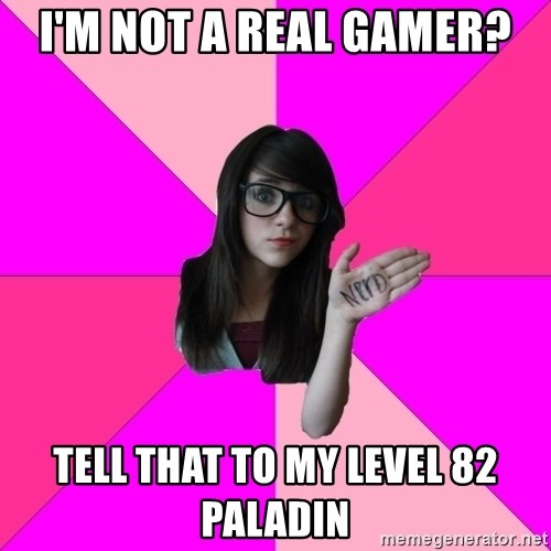 Idiot Nerd Girl - i'm not a real gamer? tell that to my level 82 paladin