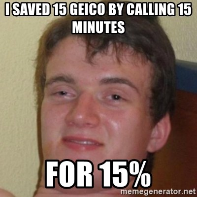 10guy - i saved 15 geico by calling 15 minutes for 15%