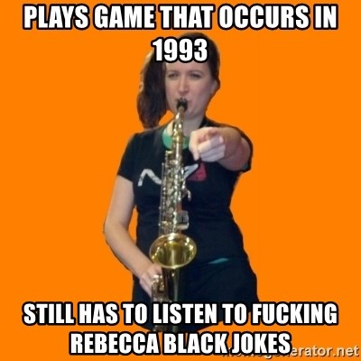 SaxGirl - plays game that occurs in 1993 still has to listen to fucking rebecca black jokes